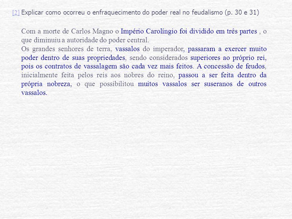 [2] Explicar como ocorreu o enfraquecimento do poder real no feudalismo (p. 30 e 31)